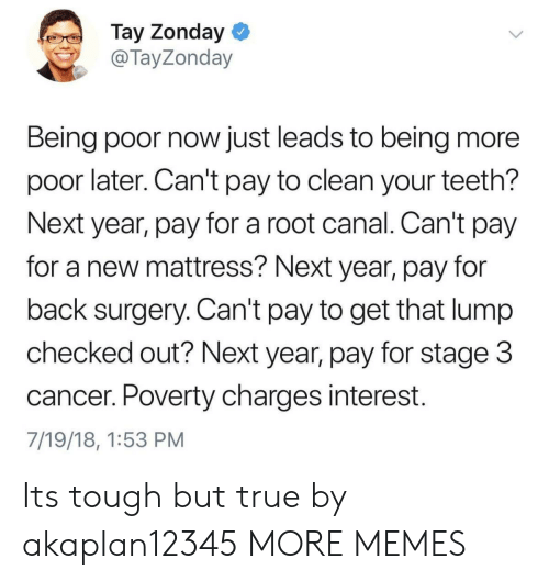 Tay: Tay Zonday  @TayZonday  Being poor now just leads to being more  poor later. Can't pay to clean your teeth?  Next year, pay for a root canal. Can't pay  for a new mattress? Next year, pay for  back surgery. Can't pay to get that lump  checked out? Next year, pay for stage 3  cancer. Poverty charges interest.  7/19/18, 1:53 PM Its tough but true by akaplan12345 MORE MEMES