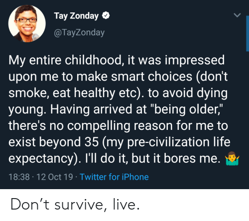 """Iphone, Life, and Twitter: Tay Zonday  @TayZonday  My entire childhood, it was impressed  upon me to make smart choices (don't  smoke, eat healthy etc). to avoid dying  young. Having arrived at """"being older,""""  there's no compelling reason for me to  exist beyond 35 (my pre-civilization life  expectancy). I'll do it, but it bores me.  18:38 12 Oct 19 Twitter for iPhone Don't survive, live."""