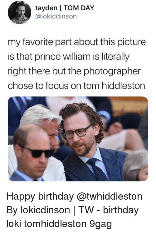 9gag, Birthday, and Memes: tayden | TOM DAY  @lokicdinson  my favorite part about this picture  is that prince william is literally  right there but the photographer  chose to focus on tom hiddleston Happy birthday @twhiddleston⠀ By lokicdinson | TW⠀ -⠀ birthday loki tomhiddleston 9gag