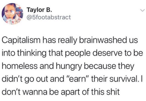 """Capitalism: Taylor B.  @5footabstract  Capitalism has really brainwashed us  into thinking that people deserve to be  homeless and hungry because they  didn't go out and """"earn"""" their survival. I  don't wanna be apart of this shit"""