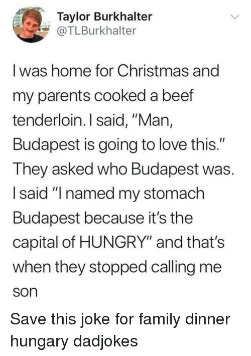 "Beef, Christmas, and Family: Taylor Burkhalter  @TLBurkhalter  I was home for Christmas and  my parents cooked a beef  tenderloin. I said, ""Man,  Budapest is going to love this.""  They asked who Budapest was.  I said ""I named my stomach  Budapest because it's the  capital of HUNGRY"" and that's  when they stopped calling me  son Save this joke for family dinner hungary dadjokes"