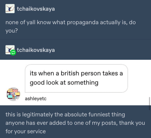 Thank You, Good, and Propaganda: tchaikovskaya  none of yall know what propaganda actually is, do  you?  tchaikovskaya  its when a british person takes a  good look at something  ashleyetc  this is legitimately the absolute funniest thing  anyone has ever added to one of my posts, thank you  for your service