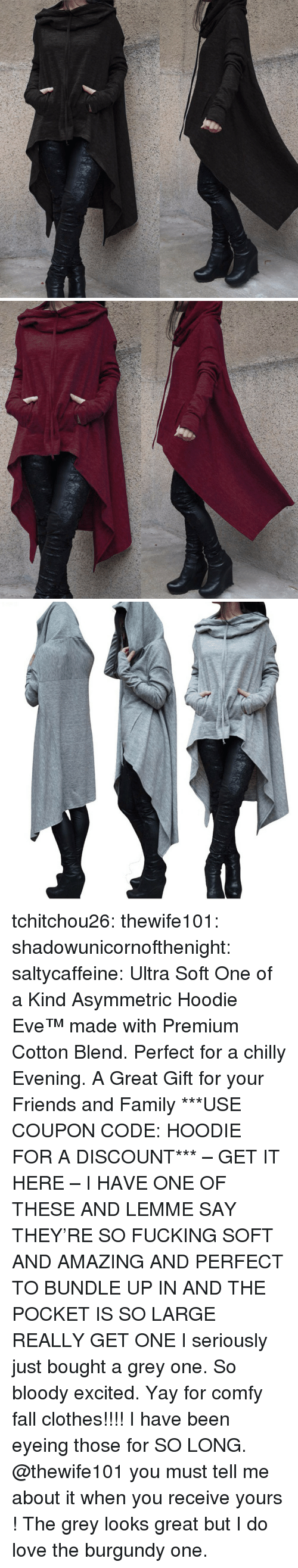 Clothes, Fall, and Family: tchitchou26:  thewife101: shadowunicornofthenight:  saltycaffeine:  Ultra Soft One of a Kind Asymmetric Hoodie Eve™made with Premium Cotton Blend. Perfect for a chilly Evening. A Great Gift for your Friends and Family ***USE COUPON CODE: HOODIE FOR A DISCOUNT*** – GET IT HERE –   I HAVE ONE OF THESE AND LEMME SAY THEY'RE SO FUCKING SOFT AND AMAZING AND PERFECT TO BUNDLE UP IN AND THE POCKET IS SO LARGE REALLY GET ONE   I seriously just bought a grey one. So bloody excited. Yay for comfy fall clothes!!!!   I have been eyeing those for SO LONG. @thewife101 you must tell me about it when you receive yours ! The grey looks great but I do love the burgundy one.