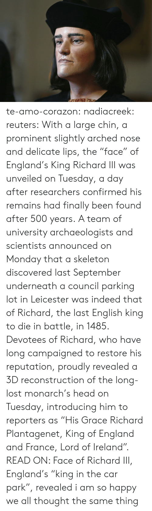 """England, Head, and Target: te-amo-corazon: nadiacreek:  reuters:  With a large chin, a prominent slightly arched nose and delicate lips, the """"face"""" of England's King Richard III was unveiled on Tuesday, a day after researchers confirmed his remains had finally been found after 500 years. A team of university archaeologists and scientists announced on Monday that a skeleton discovered last September underneath a council parking lot in Leicester was indeed that of Richard, the last English king to die in battle, in 1485. Devotees of Richard, who have long campaigned to restore his reputation, proudly revealed a 3D reconstruction of the long-lost monarch's head on Tuesday, introducing him to reporters as """"His Grace Richard Plantagenet, King of England and France, Lord of Ireland"""". READ ON: Face of Richard III, England's """"king in the car park"""", revealed     i am so happy we all thought the same thing"""