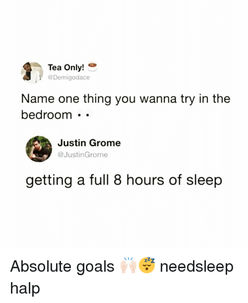 Funny, Goals, and Sleep: Tea Only!  @Demigodace  Name one thing you wanna try in the  bedroom . -  Justin Grome  @JustinGrome  getting a full 8 hours of sleep Absolute goals 🙌🏻😴 needsleep halp