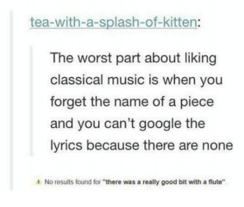 """Google, Music, and The Worst: tea-with-a-splash-of-kitten:  The worst part about liking  classical music is when you  forget the name of a piece  and you can't google the  lyrics because there are none  4 No results found for """"there was a really good bit with a flute"""""""
