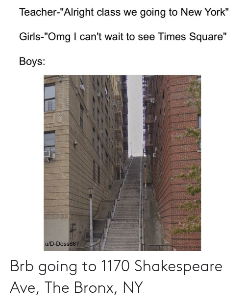 """Square: Teacher-""""Alright class we going to New York""""  Girls-""""Omg I can't wait to see Times Square""""  Boys:  u/D-Doss667 Brb going to 1170 Shakespeare Ave, The Bronx, NY"""