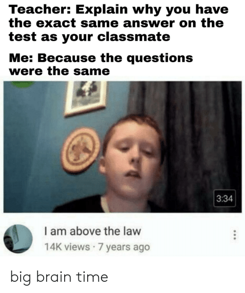 views: Teacher: Explain why you have  the exact same answer on the  test as your classmate  Me: Because the questions  were the same  3:34  I am above the law  14K views 7 years ago big brain time