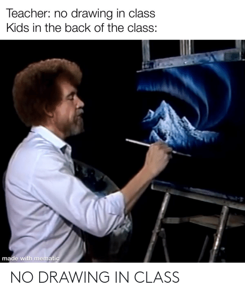 Teacher, Kids, and Back: Teacher: no drawing in class  Kids in the back of the class:  made with mematic NO DRAWING IN CLASS