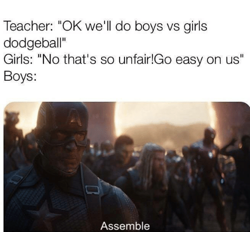 "Dodgeball, Girls, and Memes: Teacher: ""OK we'll do boys vs girls  dodgeball""  Girls: ""No that's so unfair!Go easy on us""  Boys:  Assemble"
