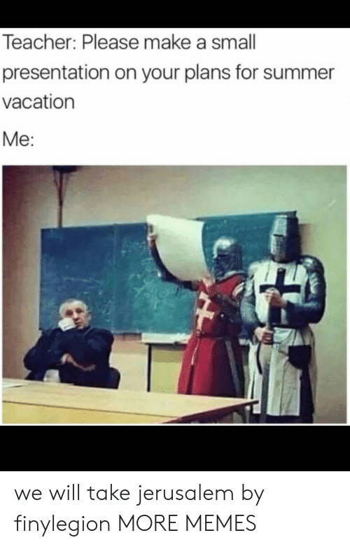 Your Plans: Teacher: Please make a small  presentation on your plans for summer  vacation  Me: we will take jerusalem by finylegion MORE MEMES