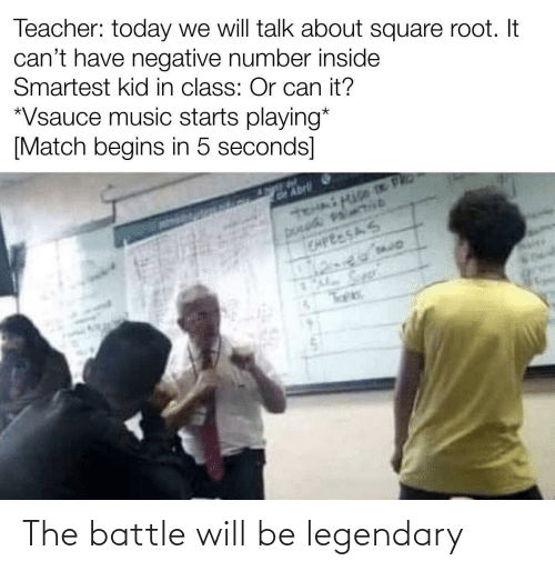 legendary: Teacher: today we will talk about square root. It  can't have negative number inside  Smartest kid in class: Or can it?  *Vsauce music starts playing*  [Match begins in 5 seconds]  GAbrli  CAPEESAS The battle will be legendary