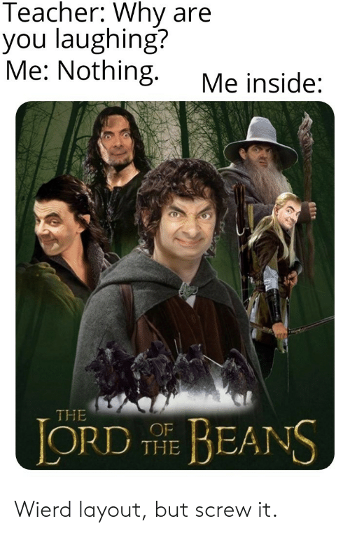 screw: Teacher: Why are  you laughing?  Me: Nothing.  Me inside:  THE  LORD E BEANS  THE Wierd layout, but screw it.