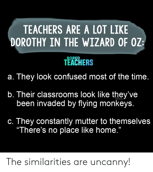 """Bored, Confused, and Home: TEACHERS ARE A LOT LIKE  DOROTHY IN THE WIZARD OF OZ  BORED  TEACHERS  a. They look confused most of the time.  b. Their classrooms look like they've  been invaded by flying monkeys.  TEACHERS  c. They constantly mutter to themselves  """"There's no place like home."""" The similarities are uncanny!"""