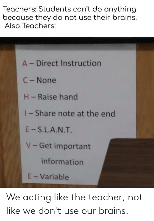 Brains, Reddit, and Teacher: Teachers: Students can't do anything  because they do not use their brains.  Also Teachers:  A-Direct Instruction  C-None  H-Raise hand  1-Share note at the end  E-S.L.A.N.T.  V-Get important  information  E-Variable We acting like the teacher, not like we don't use our brains.