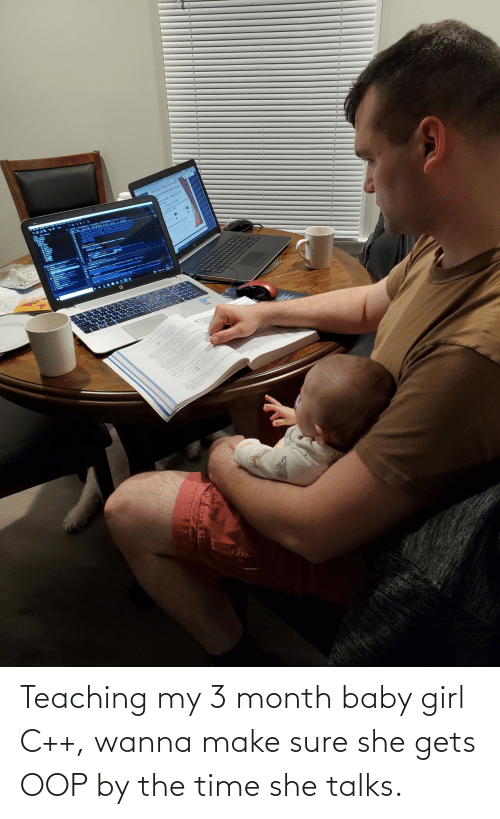 Talks: Teaching my 3 month baby girl C++, wanna make sure she gets OOP by the time she talks.