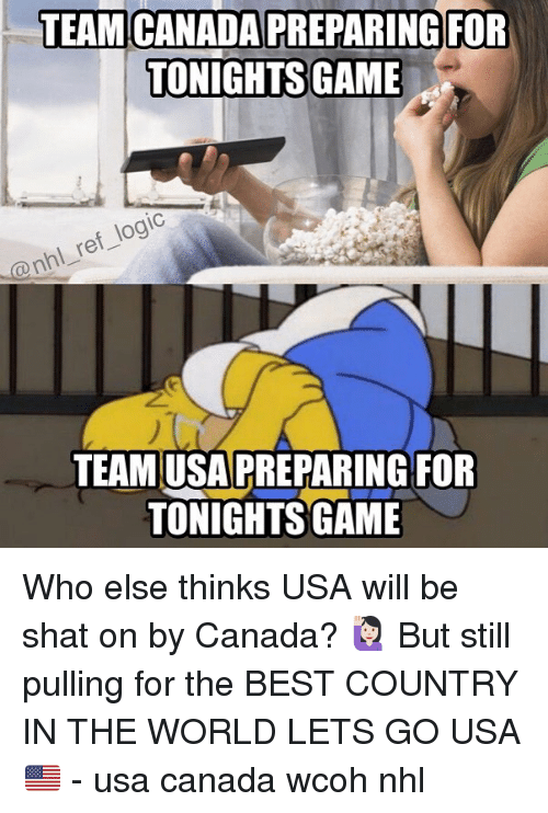 Shatted: TEAM CANADA PREPARING FOR  TONIGHTS GAME  ref logic  @nhl TEAM USA PREPARING FOR  TONIGHTSSIGAME Who else thinks USA will be shat on by Canada? 🙋🏻 But still pulling for the BEST COUNTRY IN THE WORLD LETS GO USA 🇺🇸 - usa canada wcoh nhl
