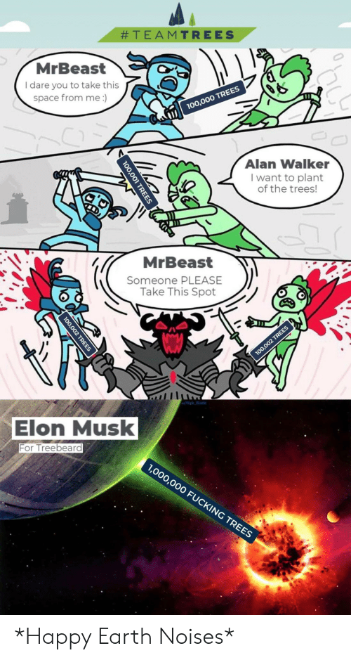 Blade:  #TEAMTREES  MrBeast  I dare you to take this  space from me :)  00,000 TREES  Alan Walker  I want to plant  of the trees!  MrBeast  Someone PLEASE  Take This Spot  100,002 TREES  u/Nick Blade  Elon Musk  For Treebeard  1,000,000 FUCKING TREES  0,001 TREES  100,002 TREES *Happy Earth Noises*