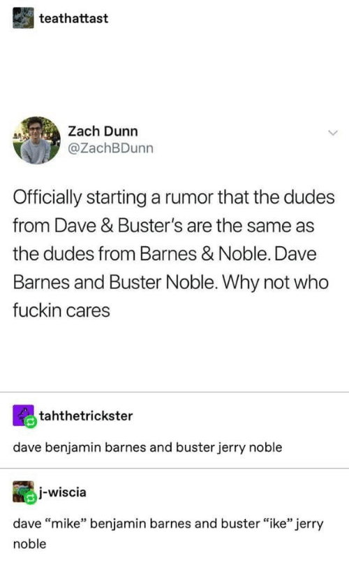 """Barnes & Noble, Who, and Why: teathattast  Zach Dunn  @ZachBDunn  Officially starting a rumor that the dudes  from Dave & Buster's are the same as  the dudes from Barnes & Noble. Dave  Barnes and Buster Noble. Why not who  fuckin cares  tahthetrickster  dave benjamin barnes and buster jerry noble  I-wiscia  dave """"mike"""" benjamin barnes and buster """"ike"""" jerry  noble"""