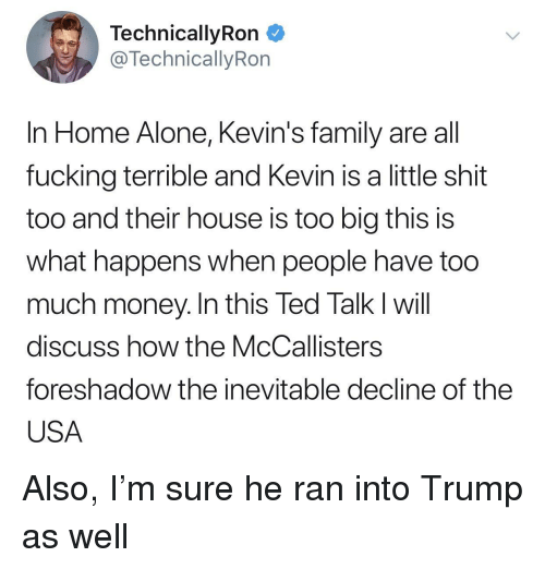 Being Alone, Family, and Fucking: TechnicallyRon  @TechnicallyRon  In Home Alone, Kevin's family are all  fucking terrible and Kevin is a little shit  too and their house is too big this is  what happens when people have too  much money. In this led lalk will  discuss how the McCallisters  foreshadow the inevitable decline of the  USA Also, I'm sure he ran into Trump as well