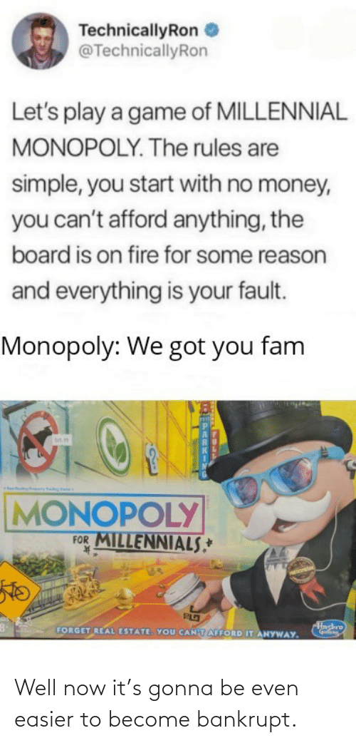 Cant: TechnicallyRon  @TechnicallyRon  Let's play a game of MILLENNIAL  MONOPOLY. The rules are  simple, you start with no money,  you can't afford anything, the  board is on fire for some reason  and everything is your fault.  Monopoly: We got you fam  sis.  MONOPOLY  FOR MILLENNIALS,*  K.  Hashro  FORGET REAL ESTATE. YOU CANTAFFORD IT ANYWAY. Well now it's gonna be even easier to become bankrupt.