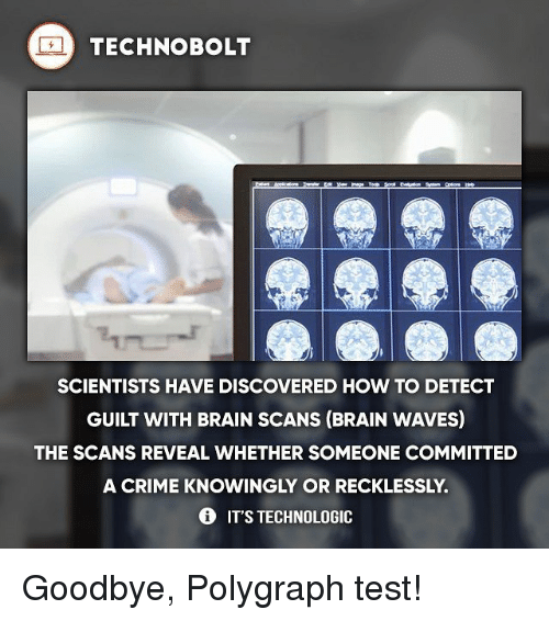 polygraph: TECHNO BOLT  SCIENTISTS HAVE DISCOVERED HOW TO DETECT  GUILT WITH BRAIN SCANS (BRAIN WAVES)  THE SCANS REVEAL WHETHER SOMEONE COMMITTED  A CRIME KNOWINGLY OR RECKLESSLY.  IT'S TECHNOLOGIC Goodbye, Polygraph test!