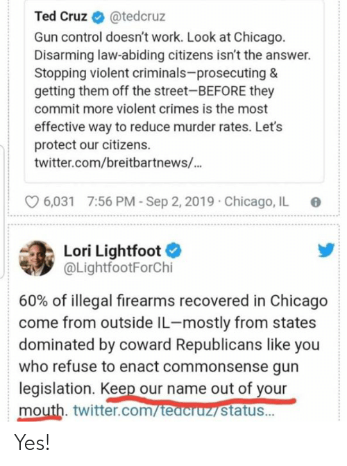 Ted Cruz: Ted Cruz  @tedcruz  Gun control doesn't work. Look at Chicago.  Disarming law-abiding citizens isn't the answer.  Stopping violent criminals-prosecuting &  getting them off the street-BEFORE they  commit more violent crimes is the most  effective way to reduce murder rates. Let's  protect our citizens  twitter.com/breitbartnews/...  7:56 PM-Sep 2, 2019  Chicago, IL  6,031  Lori Lightfoot  @LightfootForChi  60% of illegal firearms recovered in Chicago  come from outside IL-mostly from states  dominated by coward Republicans like you  who refuse to enact commonsense gun  legislation. Keep our name out of your  mouth. twitter.com/teacruz status... Yes!