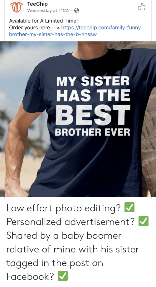 Facebook, Family, and Funny: TeeChip  Wednesday at 11:42 .  Available for A Limited Time!  Order yours here -->https://teechip.com/family-funny-  brother-my-sister-has-the-b-nhssw  MY SISTER  HAS THE  BEST  BROTHER EVER Low effort photo editing? ✅ Personalized advertisement? ✅ Shared by a baby boomer relative of mine with his sister tagged in the post on Facebook? ✅