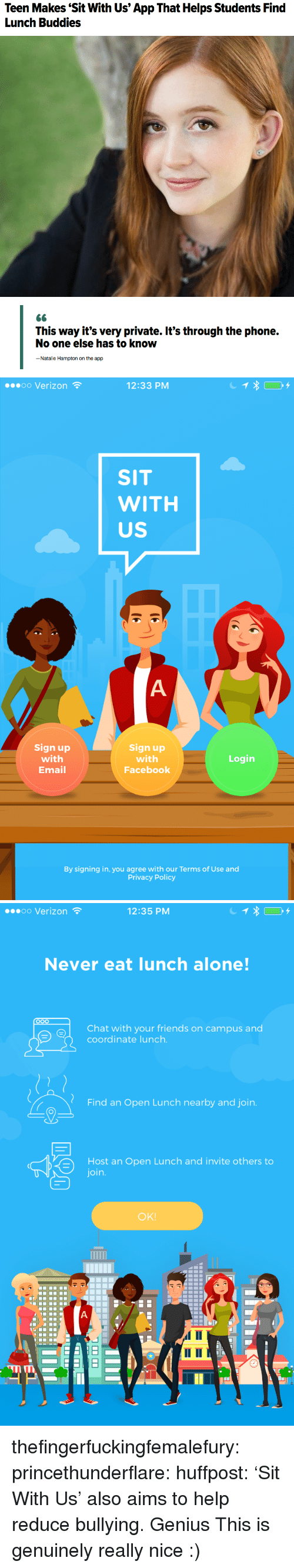 Being Alone, Facebook, and Friends: Teen Makes Sit With Us' App That Helps Students Find  Lunch Buddies   No one else has to know  - Natalie Hampton on the app   oo Verizon  12:33 PM  SIT  WITH  US  Sign up  with  Email  Sign up  with  Facebook  Login  By signing in, you agree with our Terms of Use and  Privacy Policy   00 Verizon  12:35 PM  Never eat lunch alone!  Chat with your friends on campus and  coordinate lunch  Find an Open Lunch nearby and join  Host an Open Lunch and invite others to  join  OK!  mn thefingerfuckingfemalefury:  princethunderflare: huffpost: 'Sit With Us' also aims to help reduce bullying. Genius  This is genuinely really nice :)