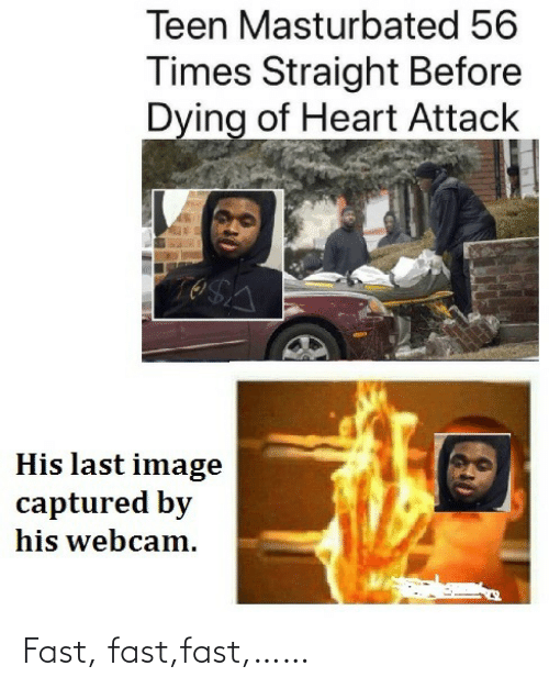 Heart, Image, and Heart Attack: Teen Masturbated 56  Times Straight Before  Dying of Heart Attack  His last image  captured by  his webcam. Fast, fast,fast,……