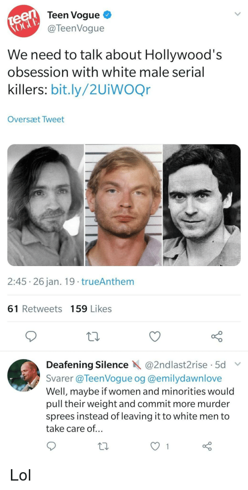 vogue: teen  oGu  Teen Vogue  @TeenVogue  We need to talk about Hollywood's  obsession with white male serial  killers: bit.ly/2UiwOQr  Oversæt Tweet  2:45 26 jan. 19 trueAnthem  61 Retweets 159 Likes  Deafening Silence @2ndlast2rise 5d  Svarer @TeenVoque og @emilydawnlove  Well, maybe if women and minorities would  pull their weight and commit more murder  sprees instead of leaving it to white men to  take care of... Lol