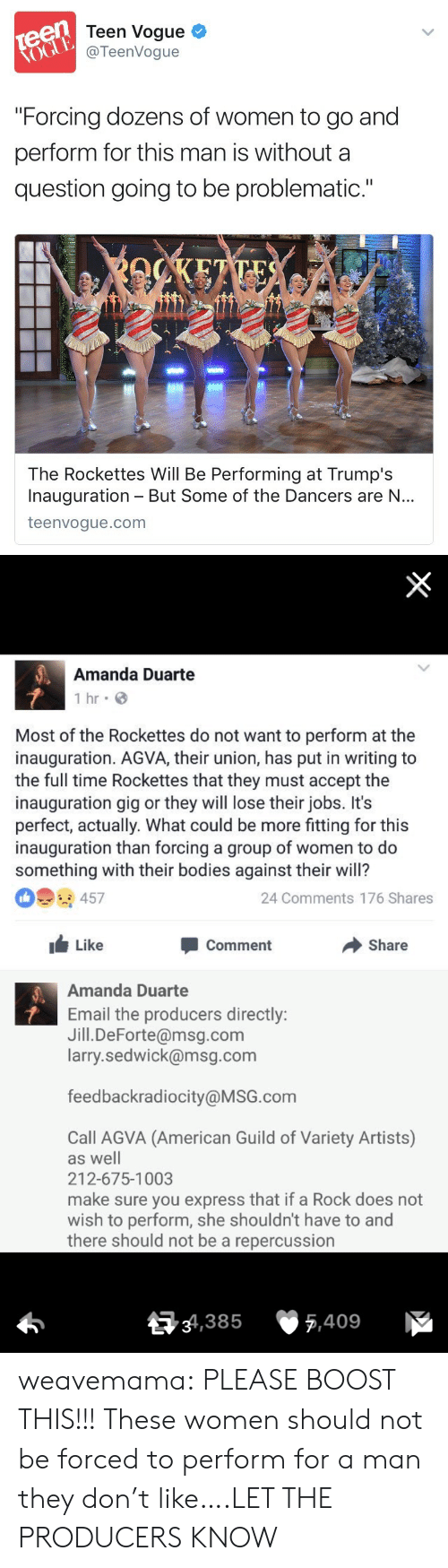 """guild: Teen Vogue  @TeenVogue  """"Forcing dozens of women to go and  perform for this man is without a  question going to be problematic.""""  The Rockettes Will Be Performing at Trump's  Inauguration But Some of the Dancers are N...  teenvogue.com   Amanda Duarte  1 hr G  Most of the Rockettes do not want to perform at the  inauguration. AGVA, their union, has put in writing to  the full time Rockettes that they must accept the  inauguration gig or they will lose their jobs. It's  perfect, actually. What could be more fitting for this  inauguration than forcing a group of women to do  something with their bodies against their will?  24 Comments 176 Shares  Like  Comment  Share  Amanda Duarte  Email the producers directly:  Jill.DeForte@msg.com  larry.sedwick@msg.com  feedbackradiocity@MSG.com  Call AGVA (American Guild of Variety Artists)  as well  212-675-1003  make sure you express that if a Rock does not  wish to perform, she shouldn't have to and  there should not be a repercussion  34,385  5,409 weavemama: PLEASE BOOST THIS!!!   These women should not be forced to perform for a man they don't like….LET THE PRODUCERS KNOW"""