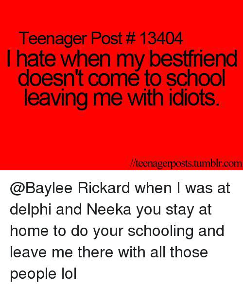 Lol, School, and Tumblr: Teenager Post # 13404  Ihate when my bestfriend  doesn't come to school  leaving me with idiots  /teenagerposts.tumblr.com @Baylee Rickard when I was at delphi and Neeka you stay at home to do your schooling and leave me there with all those people lol