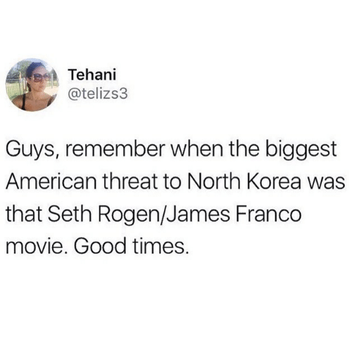 When The: Tehani  @telizs3  Guys, remember when the biggest  American threat to North Korea was  that Seth Rogen/James Franco  movie. Good times.