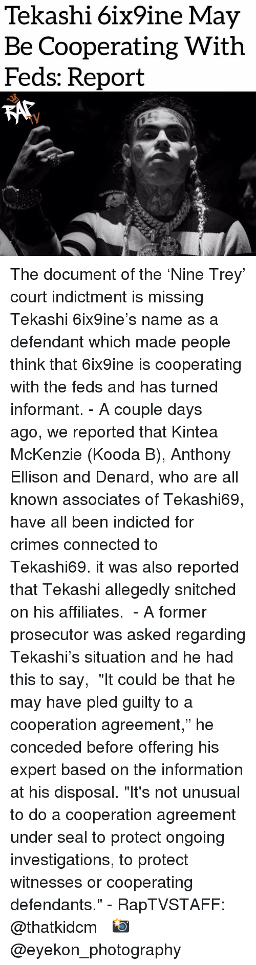 """Memes, Connected, and Information: Tekashi 6ix9ine May  Be Cooperating With  Feds: Report  TV The document of the 'Nine Trey' court indictment is missing Tekashi 6ix9ine's name as a defendant which made people think that 6ix9ine is cooperating with the feds and has turned informant. - A couple days ago, we reported that Kintea McKenzie (Kooda B), Anthony Ellison and Denard, who are all known associates of Tekashi69, have all been indicted for crimes connected to Tekashi69. it was also reported that Tekashi allegedly snitched on his affiliates.  - A former prosecutor was asked regarding Tekashi's situation and he had this to say,  """"It could be that he may have pled guilty to a cooperation agreement,"""" he conceded before offering his expert based on the information at his disposal. """"It's not unusual to do a cooperation agreement under seal to protect ongoing investigations, to protect witnesses or cooperating defendants."""" - RapTVSTAFF: @thatkidcm  📸 @eyekon_photography"""