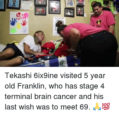 Brain, Cancer, and Old: Tekashi 6ix9ine visited 5 year old Franklin, who has stage 4 terminal brain cancer and his last wish was to meet 69. 🙏💯
