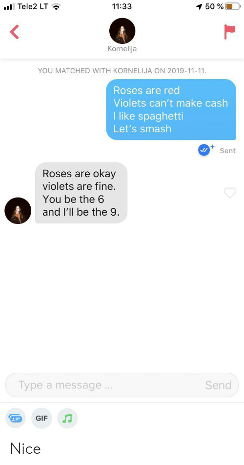roses are red: Tele2 LT  1 50%O  11:33  Kornelija  YOU MATCHED WITH KORNELIJA ON 2019-11-11.  Roses are red  Violets can't make cash  T like spaghetti  Let's smash  Sent  Roses are okay  violets are fine.  You be the 6  and l'll be the 9.  Send  Type a message..  GIF Nice