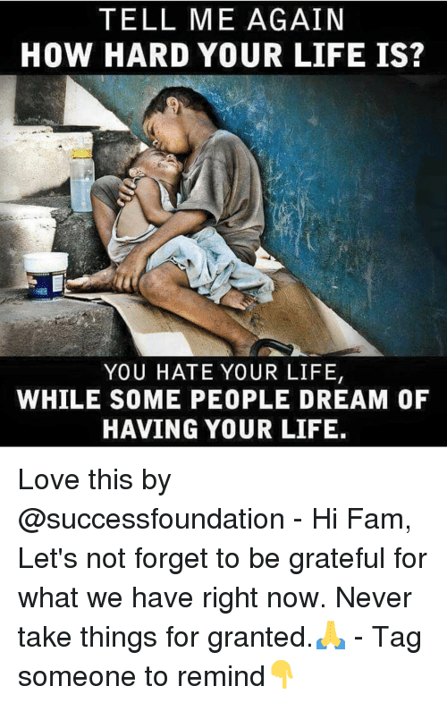 Tell Me Again: TELL ME AGAIN  HOW HARD YOUR LIFE IS?  YOU HATE YOUR LIFE  WHILE SOME PEOPLE DREAM OF  HAVING YOUR LIFE Love this by @successfoundation - Hi Fam, Let's not forget to be grateful for what we have right now. Never take things for granted.🙏 - Tag someone to remind👇
