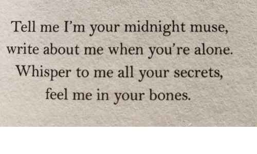 Being Alone, Bones, and Muse: Tell me I'm your midnight muse,  write about me when you're alone.  Whisper to me all your secrets,  feel me in your bones.