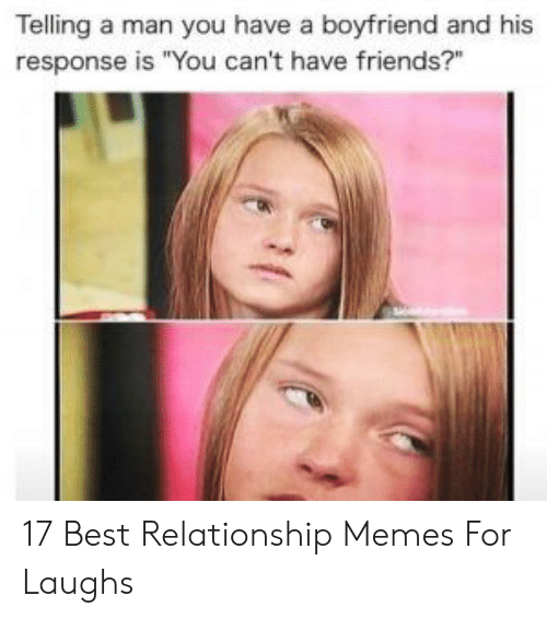 "Friends, Memes, and Best: Telling a man you have a boyfriend and his  response is ""You can't have friends?"" 17 Best Relationship Memes For Laughs"