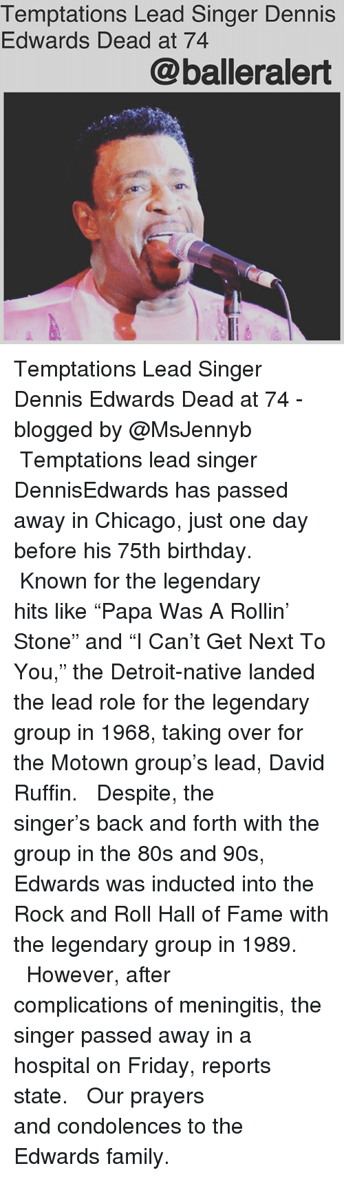 """80s, Birthday, and Chicago: Temptations Lead Singer Dennis  Edwards Dead at 74  @balleralert Temptations Lead Singer Dennis Edwards Dead at 74 - blogged by @MsJennyb ⠀⠀⠀⠀⠀⠀⠀ ⠀⠀⠀⠀⠀⠀⠀ Temptations lead singer DennisEdwards has passed away in Chicago, just one day before his 75th birthday. ⠀⠀⠀⠀⠀⠀⠀ ⠀⠀⠀⠀⠀⠀⠀ Known for the legendary hits like """"Papa Was A Rollin' Stone"""" and """"I Can't Get Next To You,"""" the Detroit-native landed the lead role for the legendary group in 1968, taking over for the Motown group's lead, David Ruffin. ⠀⠀⠀⠀⠀⠀⠀ ⠀⠀⠀⠀⠀⠀⠀ Despite, the singer's back and forth with the group in the 80s and 90s, Edwards was inducted into the Rock and Roll Hall of Fame with the legendary group in 1989. ⠀⠀⠀⠀⠀⠀⠀ ⠀⠀⠀⠀⠀⠀⠀ However, after complications of meningitis, the singer passed away in a hospital on Friday, reports state. ⠀⠀⠀⠀⠀⠀⠀ ⠀⠀⠀⠀⠀⠀⠀ Our prayers and condolences to the Edwards family."""