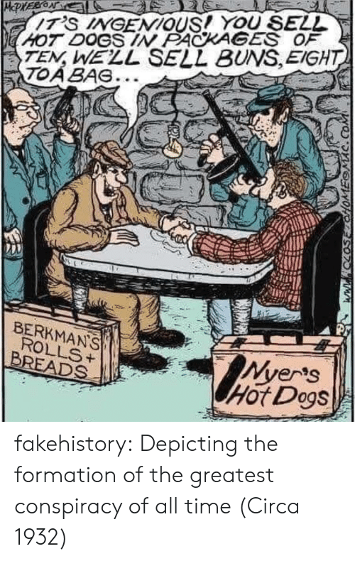 packages: TEN, WELL SELL BUNS,EIGHT  TOABAG...  HOT DOGS IN PACKAGES OF  BERKMANS  Ver's  Hot Dogs  BREADS ' fakehistory:  Depicting the formation of the greatest conspiracy of all time (Circa 1932)