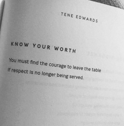 served: TENE EDWARDS  KNOW YOUR WORTH  You must find the courage to leave the table  if respect is no longer being served.