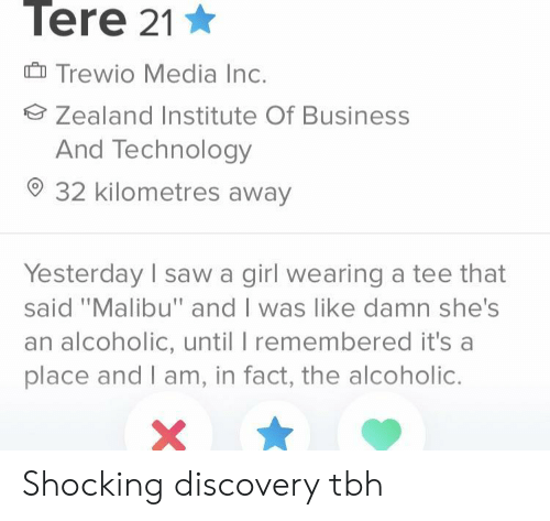 """Saw, Tbh, and Business: Tere 21  Trewio Media Inc.  Zealand Institute Of Business  And Technology  32 kilometres away  Yesterday I saw a girl wearing a tee that  said """"Malibu"""" and I was like damn she's  an alcoholic, until I remembered it's a  place and I am, in fact, the alcoholic. Shocking discovery tbh"""