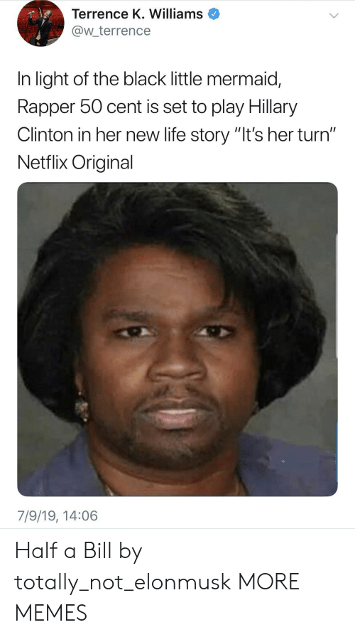 """Hillary Clinton: Terrence K. Williams  @w_terrence  In light of the black little mermaid,  Rapper 50 cent is set to play Hillary  Clinton in her new life story """"It's her turn""""  Netflix Original  7/9/19, 14:06 Half a Bill by totally_not_elonmusk MORE MEMES"""