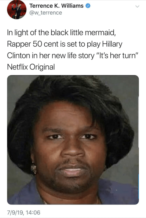 """Hillary Clinton: Terrence K. Williams  @w_terrence  In light of the black little mermaid,  Rapper 50 cent is set to play Hillary  Clinton in her new life story """"It's her turn""""  Netflix Original  7/9/19, 14:06"""