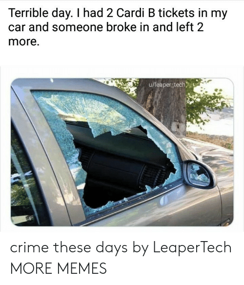 these days: Terrible day. I had 2 Cardi B tickets in my  and someone broke in and left 2  more.  u/leaper tech crime these days by LeaperTech MORE MEMES