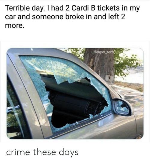 these days: Terrible day. I had 2 Cardi B tickets in my  and someone broke in and left 2  more.  u/leaper tech crime these days