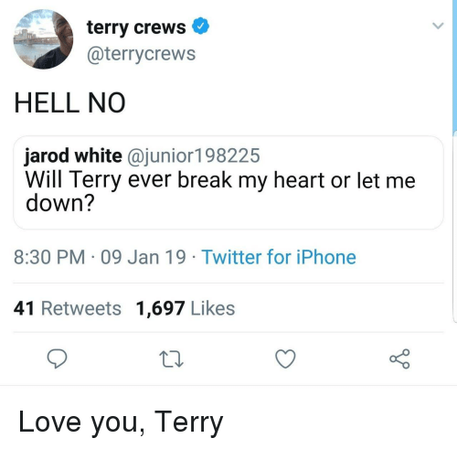 Iphone, Love, and Terry Crews: terry crews  @terrycrews  HELL NO  jarod white @junior198225  Will Terry ever break my heart or let me  down?  8:30 PM 09 Jan 19 Twitter for iPhone  41 Retweets 1,697 Likes Love you, Terry