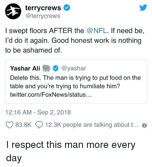 Foxnews: terrycrews  @terrycrews  I swept floors AFTER the @NFL. If need be,  I'd do it again. Good honest work is nothing  to be ashamed of  Yashar Ali @yashar  Delete this. The man is trying to put food on the  table and you're trying to humiliate him?  twitter.com/FoxNews/status  12:16 AM - Sep 2, 2018  83.8K  12.3K people are talking about t.. I respect this man more every day